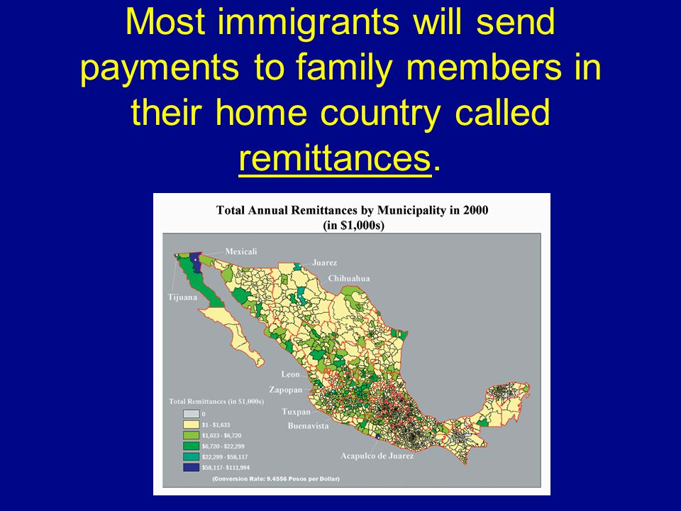 Most immigrants will send payments to family members in their home country called remittances.