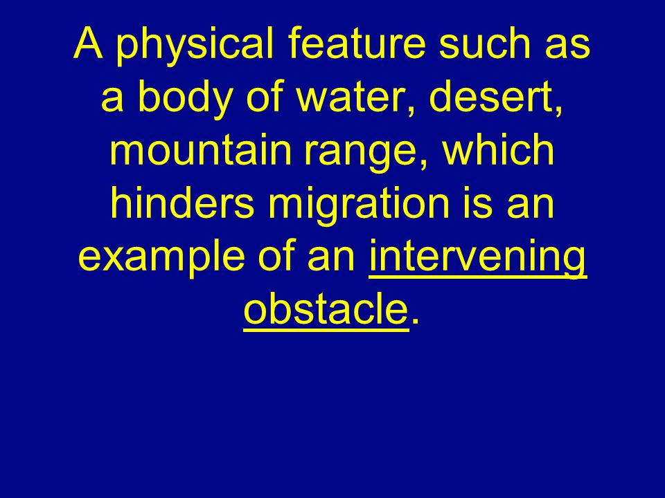 A physical feature such as a body of water, desert, mountain range, which hinders migration is an example of an intervening obstacle.