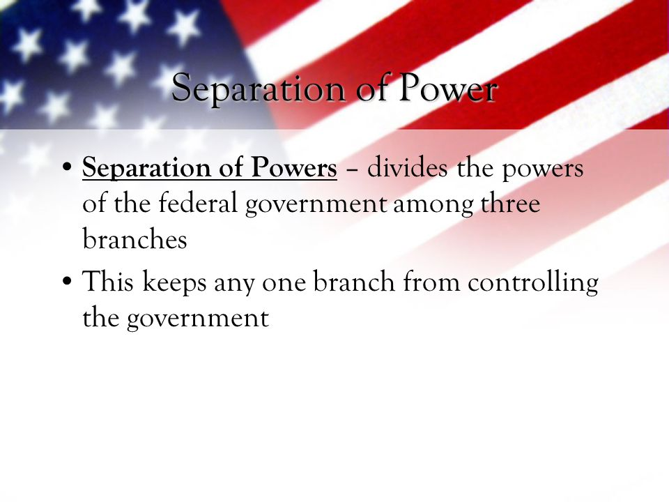 Separation of Power Separation of Powers – divides the powers of the federal government among three branches.