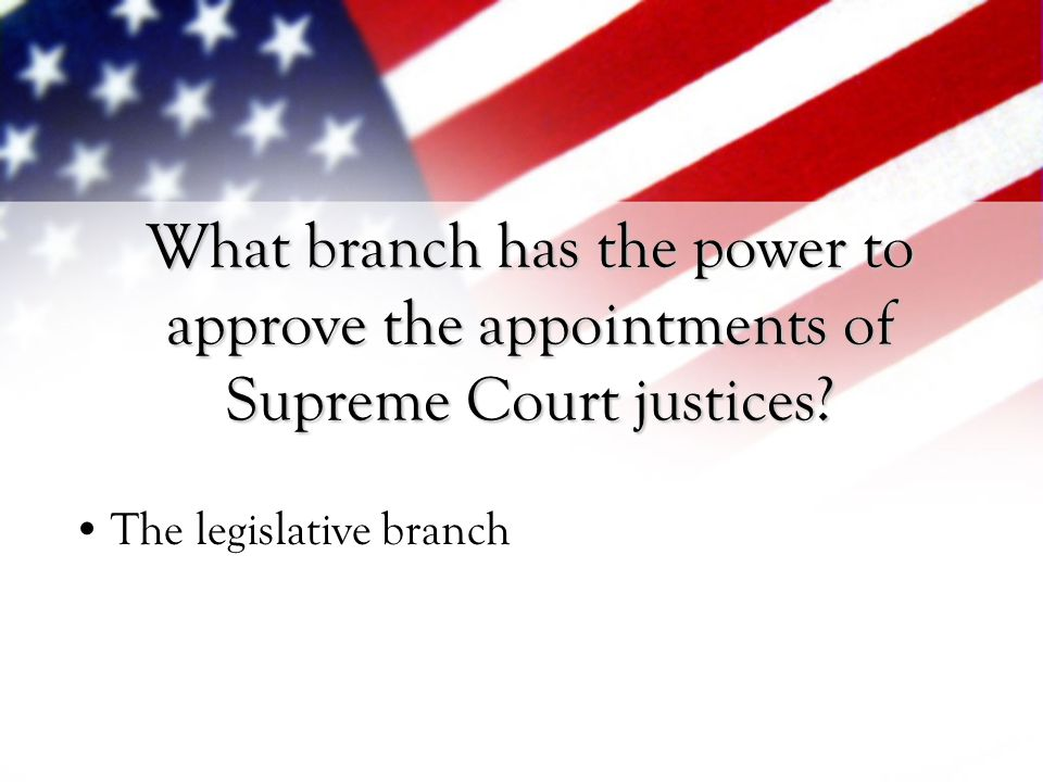 What branch has the power to approve the appointments of Supreme Court justices