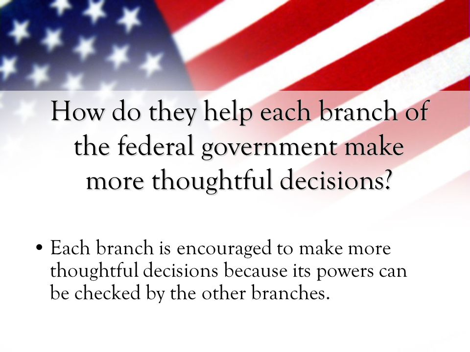 How do they help each branch of the federal government make more thoughtful decisions