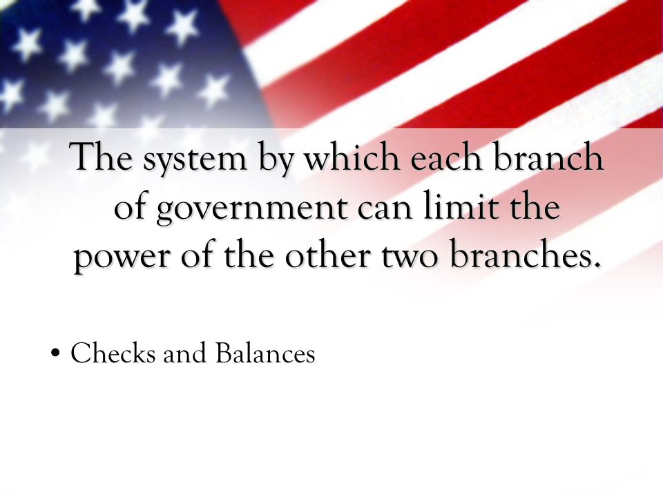 The system by which each branch of government can limit the power of the other two branches.
