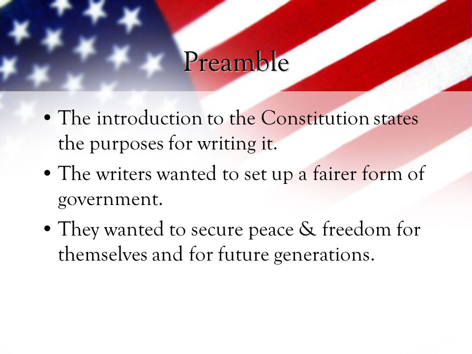 Preamble The introduction to the Constitution states the purposes for writing it. The writers wanted to set up a fairer form of government.