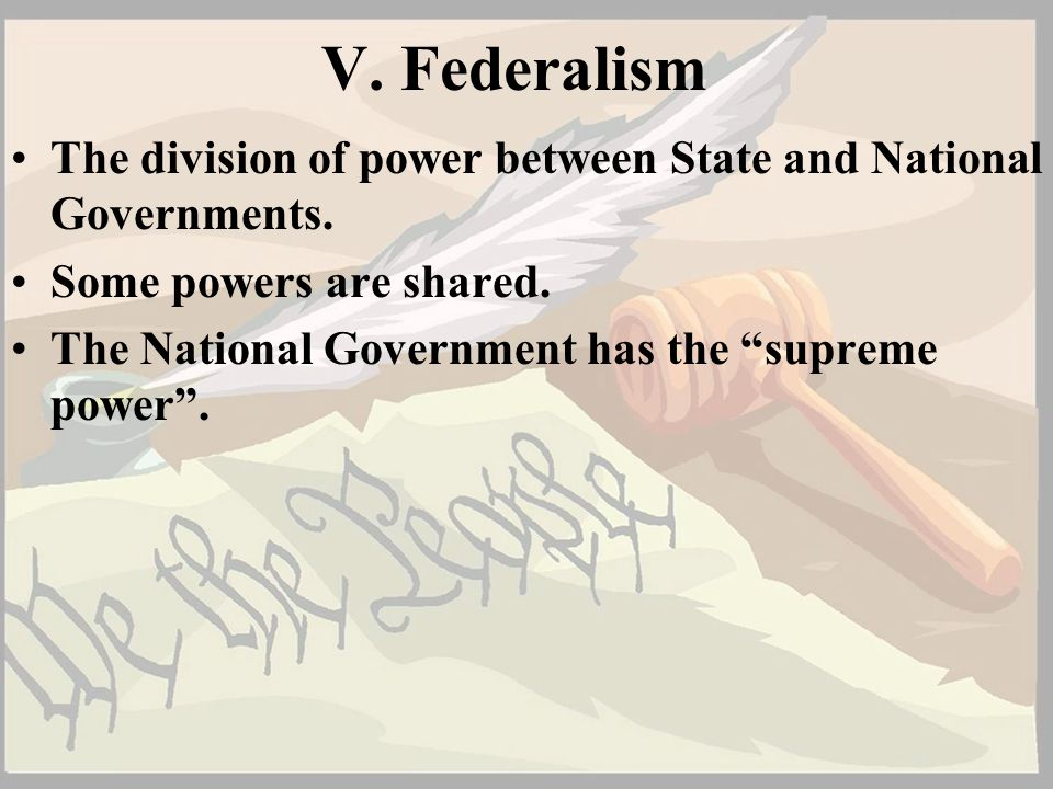 V. Federalism The division of power between State and National Governments. Some powers are shared.