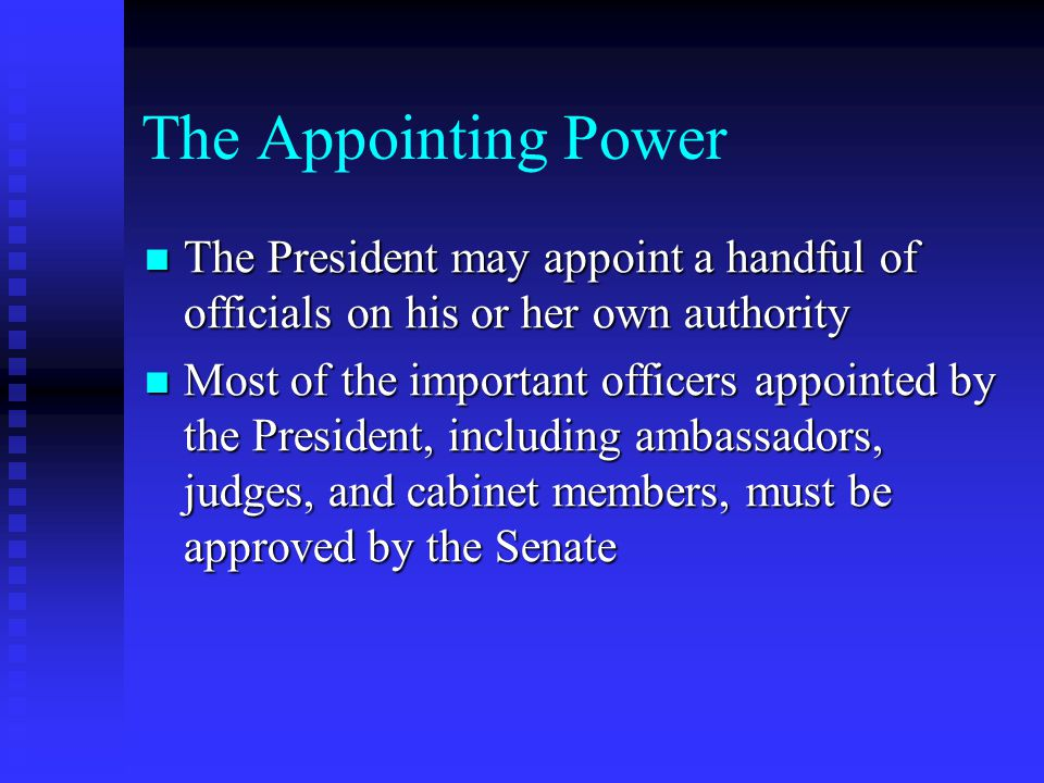 The Appointing Power The President may appoint a handful of officials on his or her own authority.