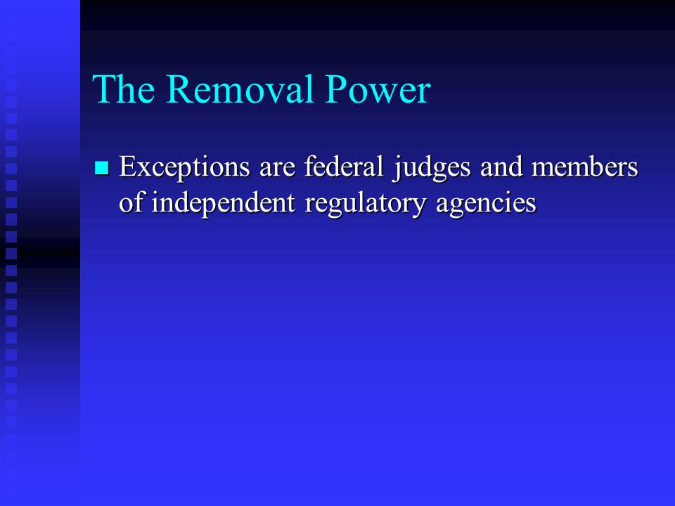 The Removal Power Exceptions are federal judges and members of independent regulatory agencies