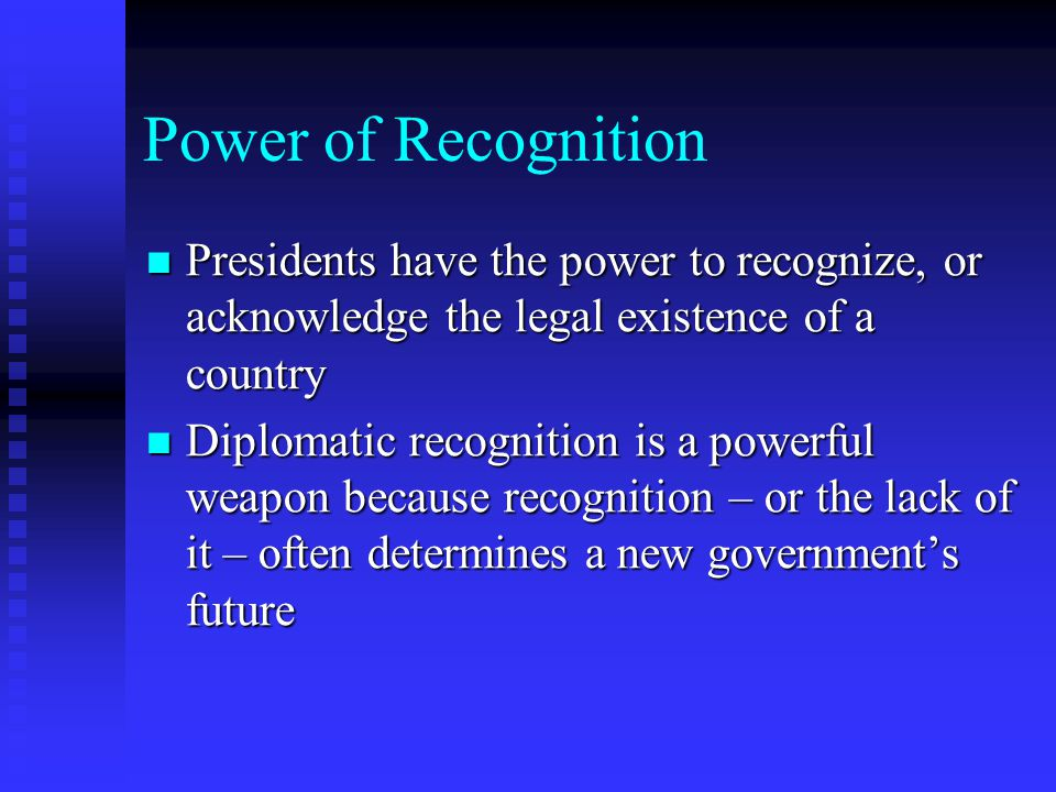 Power of Recognition Presidents have the power to recognize, or acknowledge the legal existence of a country.