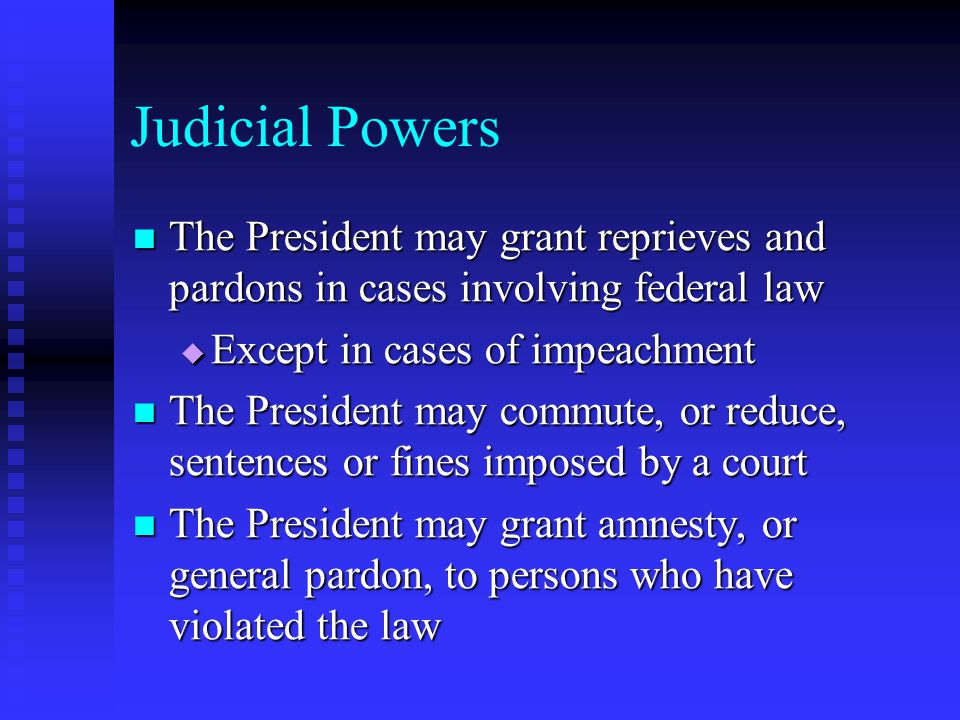 Judicial Powers The President may grant reprieves and pardons in cases involving federal law. Except in cases of impeachment.