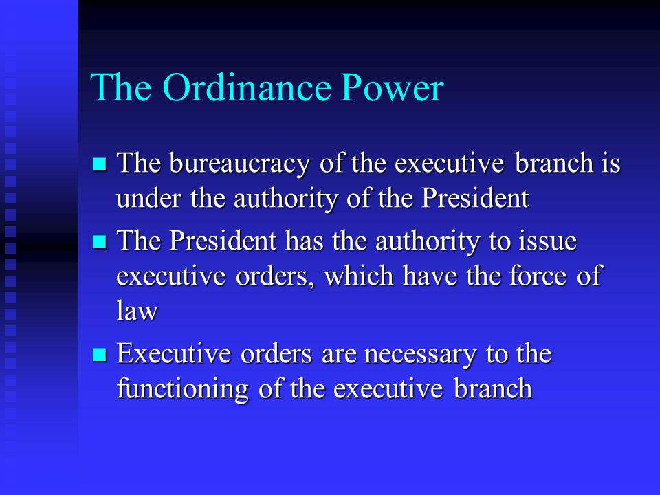 The Ordinance Power The bureaucracy of the executive branch is under the authority of the President.