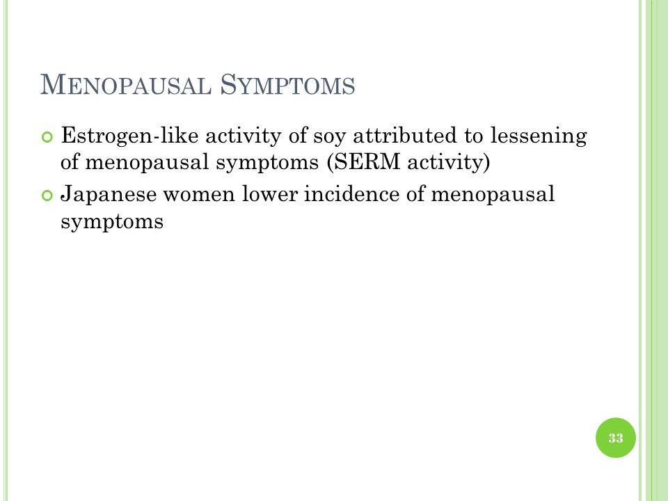 Menopausal Symptoms Estrogen-like activity of soy attributed to lessening of menopausal symptoms (SERM activity)