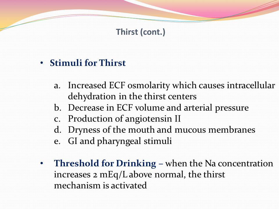 Thirst (cont.) Stimuli for Thirst. Increased ECF osmolarity which causes intracellular. dehydration in the thirst centers.