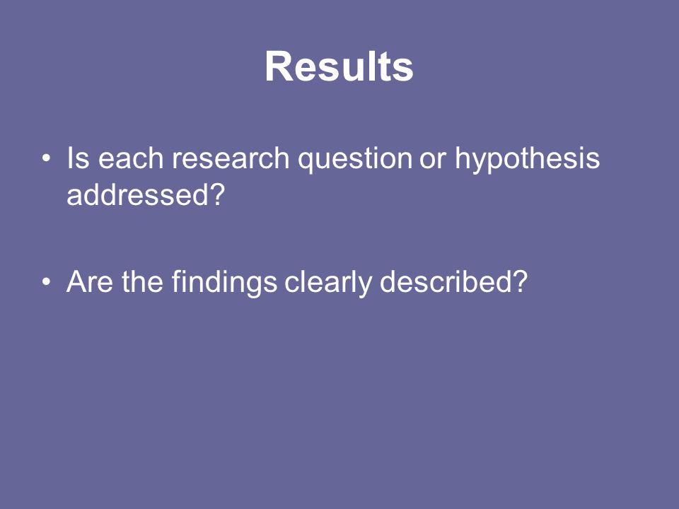 Results Is each research question or hypothesis addressed