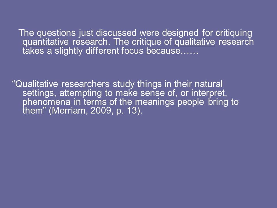 The questions just discussed were designed for critiquing quantitative research. The critique of qualitative research takes a slightly different focus because……