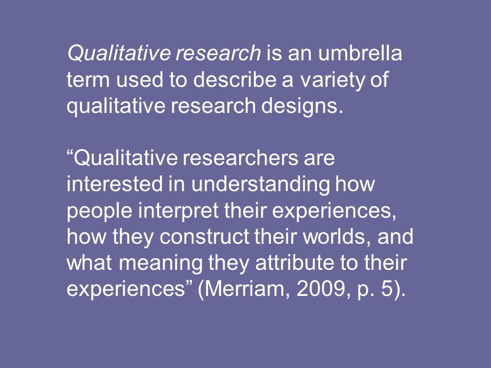Qualitative research is an umbrella term used to describe a variety of qualitative research designs.