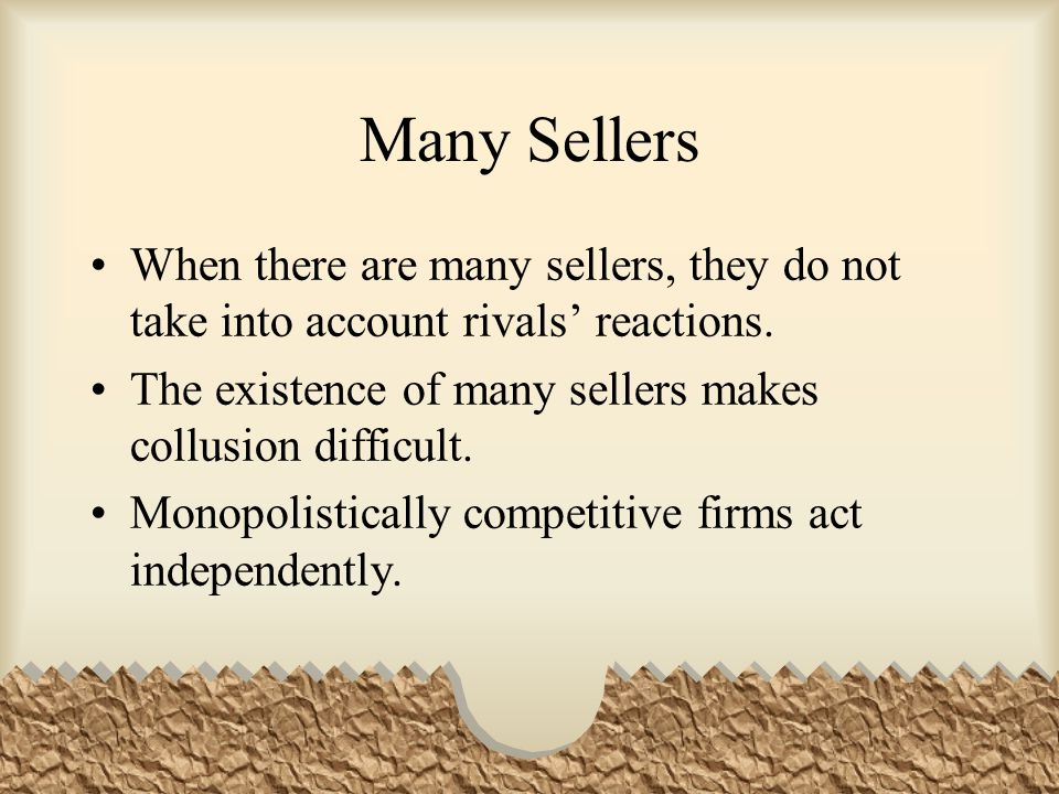 Many Sellers When there are many sellers, they do not take into account rivals' reactions. The existence of many sellers makes collusion difficult.
