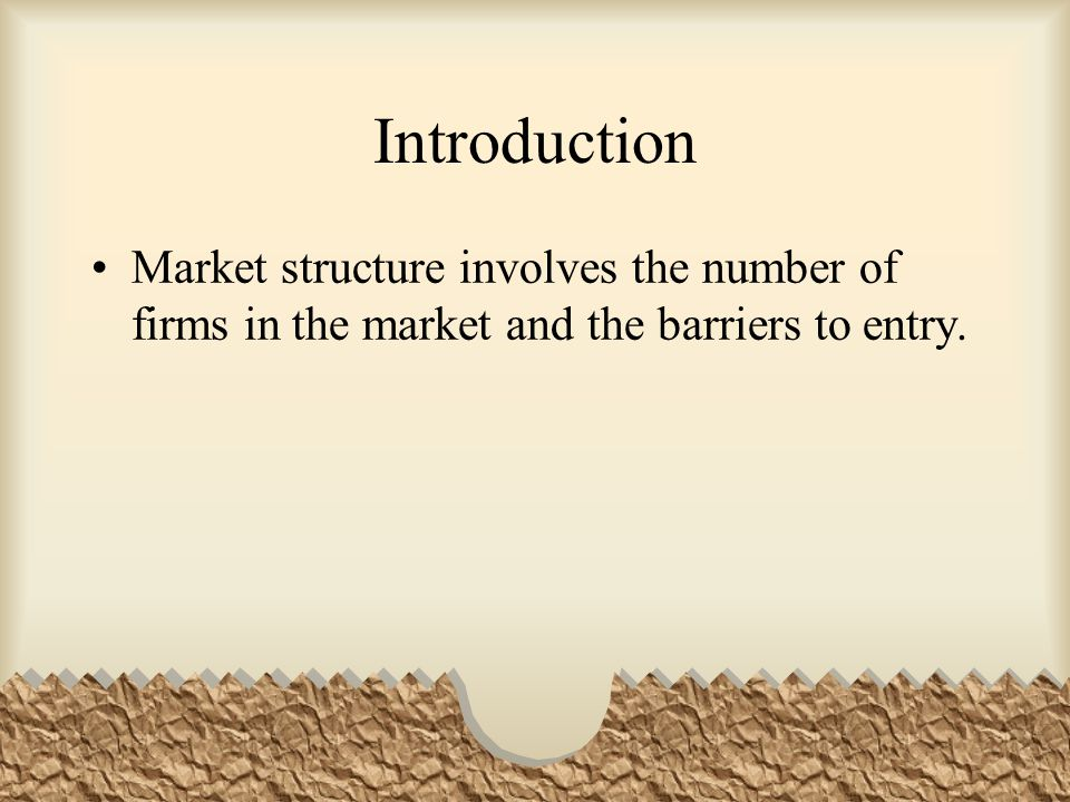 Introduction Market structure involves the number of firms in the market and the barriers to entry.