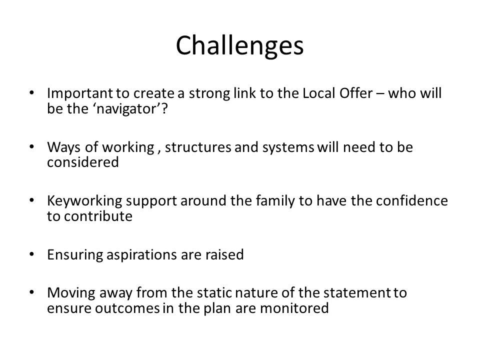 Challenges Important to create a strong link to the Local Offer – who will be the 'navigator'