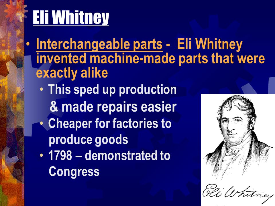 Eli Whitney Interchangeable parts - Eli Whitney invented machine-made parts that were exactly alike.