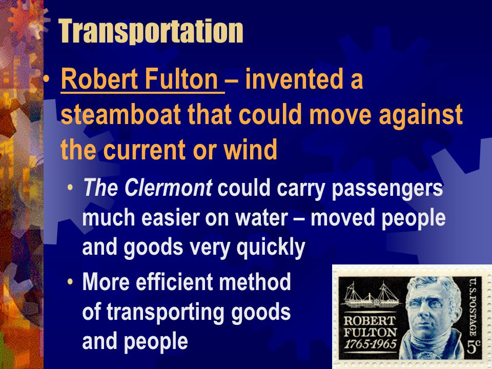 Transportation Robert Fulton – invented a steamboat that could move against the current or wind.