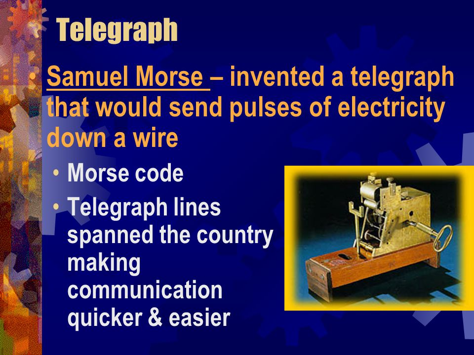 Telegraph Samuel Morse – invented a telegraph that would send pulses of electricity down a wire. Morse code.