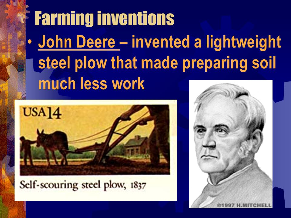 Farming inventions John Deere – invented a lightweight steel plow that made preparing soil much less work.