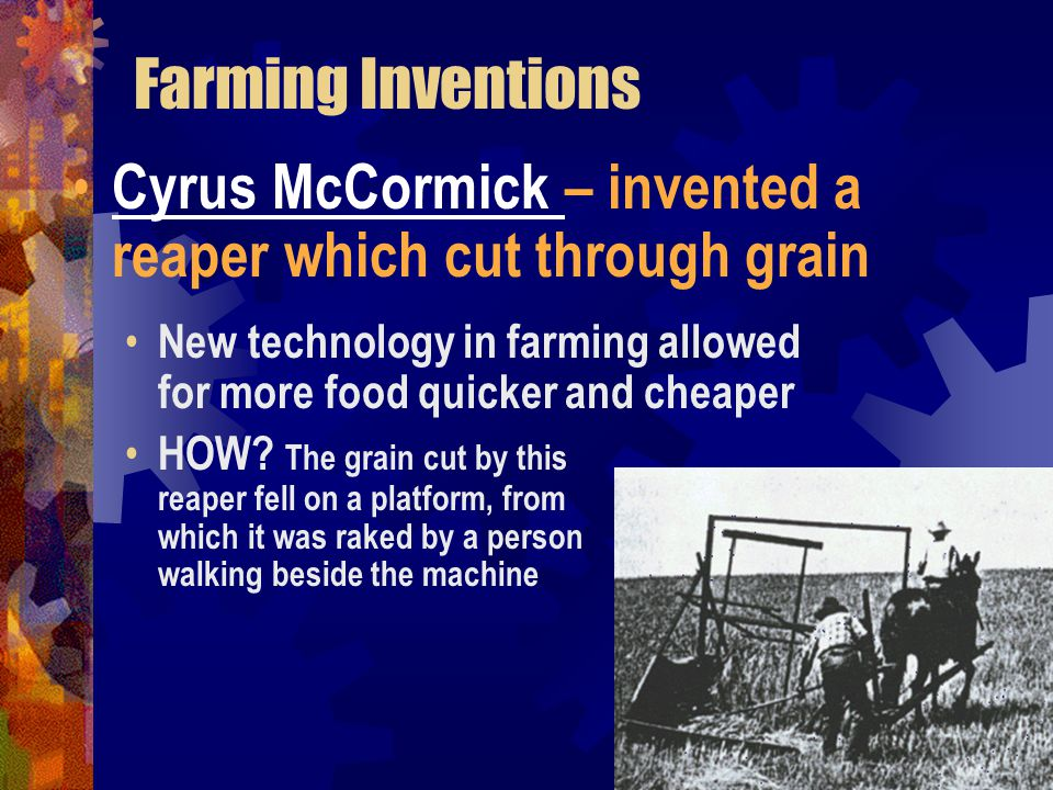 Farming Inventions Cyrus McCormick – invented a reaper which cut through grain.