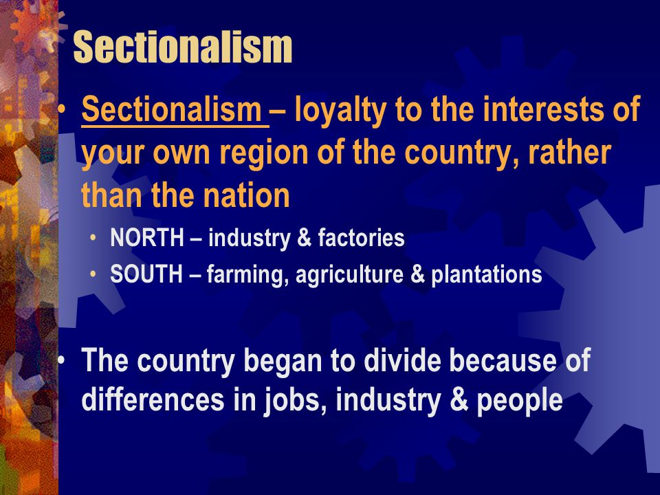 Sectionalism Sectionalism – loyalty to the interests of your own region of the country, rather than the nation.