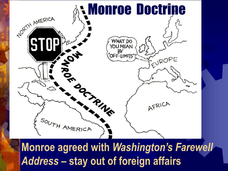 Monroe Doctrine Monroe agreed with Washington's Farewell Address – stay out of foreign affairs
