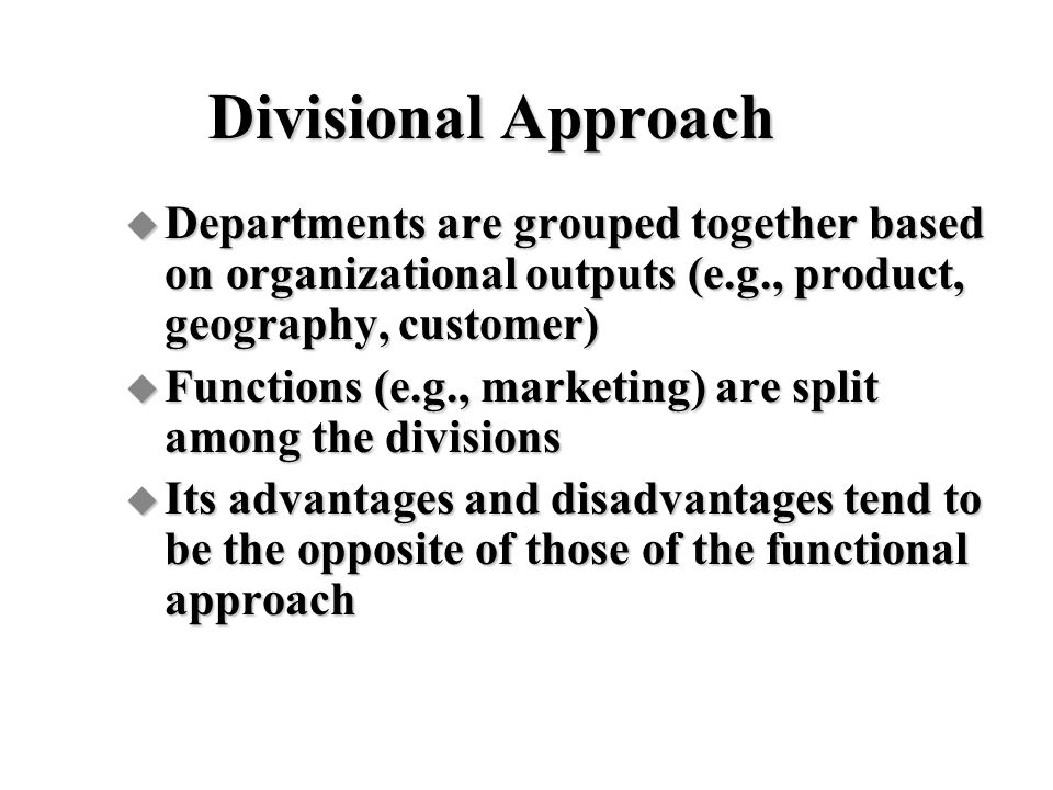Divisional Approach Departments are grouped together based on organizational outputs (e.g., product, geography, customer)