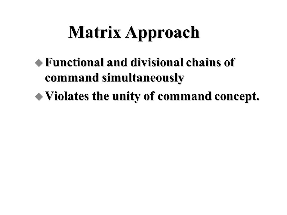 Matrix Approach Functional and divisional chains of command simultaneously. Violates the unity of command concept.