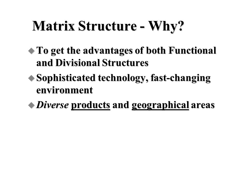 Matrix Structure - Why To get the advantages of both Functional and Divisional Structures. Sophisticated technology, fast-changing environment.