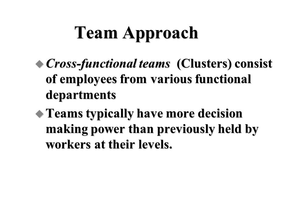 Team Approach Cross-functional teams (Clusters) consist of employees from various functional departments.