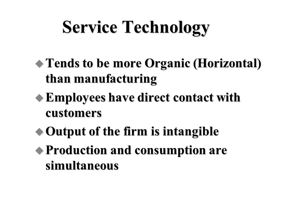 Service Technology Tends to be more Organic (Horizontal) than manufacturing. Employees have direct contact with customers.
