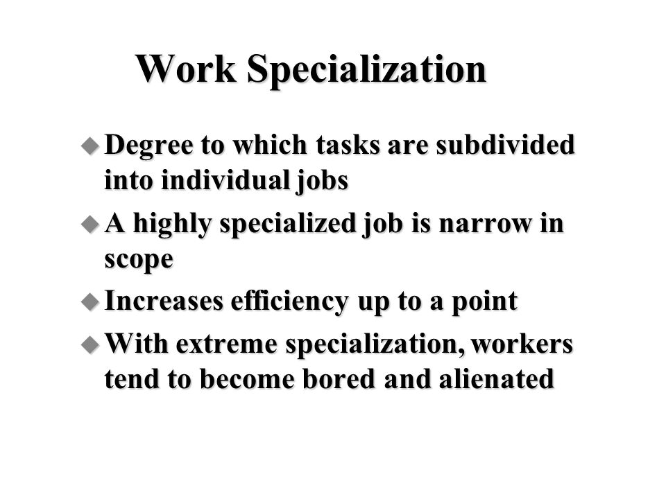 Work Specialization Degree to which tasks are subdivided into individual jobs. A highly specialized job is narrow in scope.