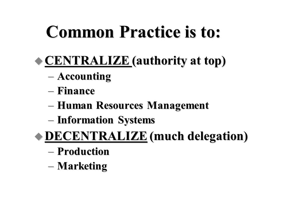 Common Practice is to: CENTRALIZE (authority at top)
