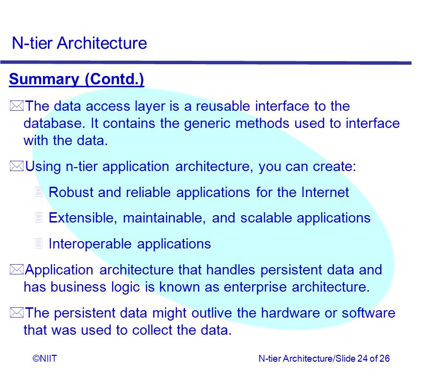 Summary (Contd.) The data access layer is a reusable interface to the database. It contains the generic methods used to interface with the data.