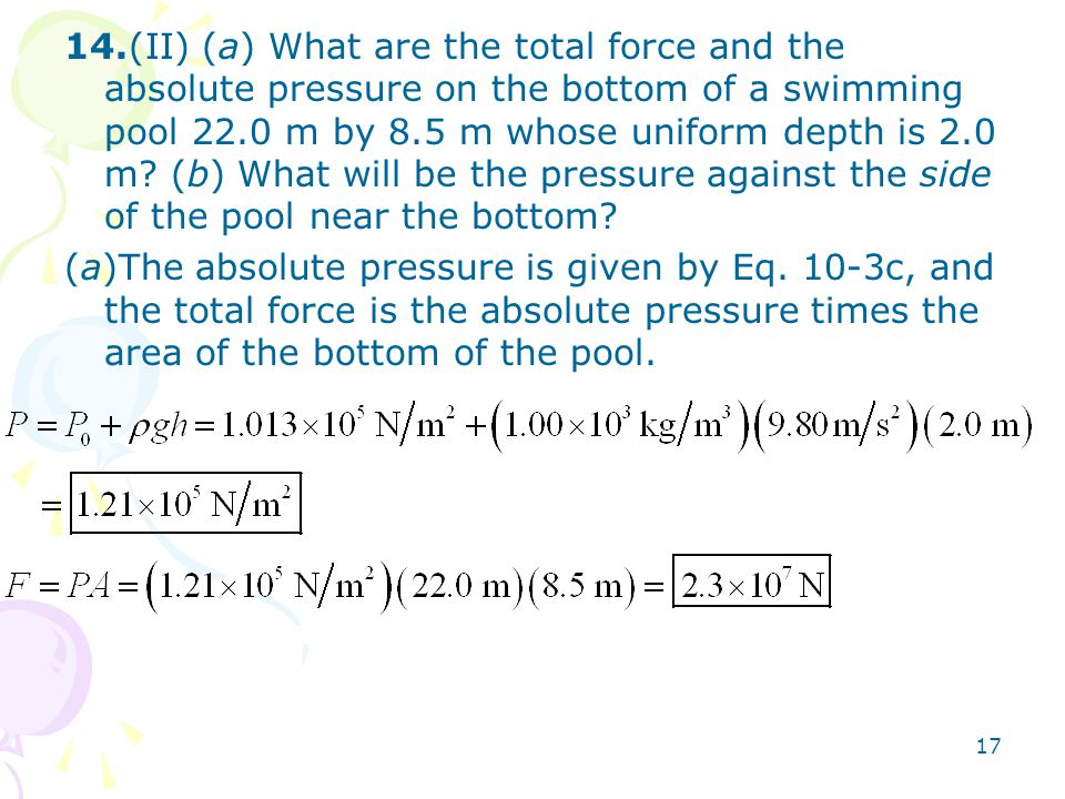 14.(II) (a) What are the total force and the absolute pressure on the bottom of a swimming pool 22.0 m by 8.5 m whose uniform depth is 2.0 m (b) What will be the pressure against the side of the pool near the bottom