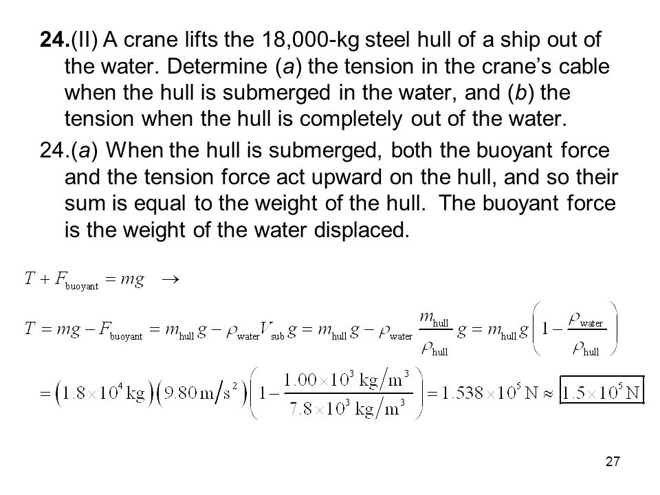 24.(II) A crane lifts the 18,000-kg steel hull of a ship out of the water. Determine (a) the tension in the crane's cable when the hull is submerged in the water, and (b) the tension when the hull is completely out of the water.