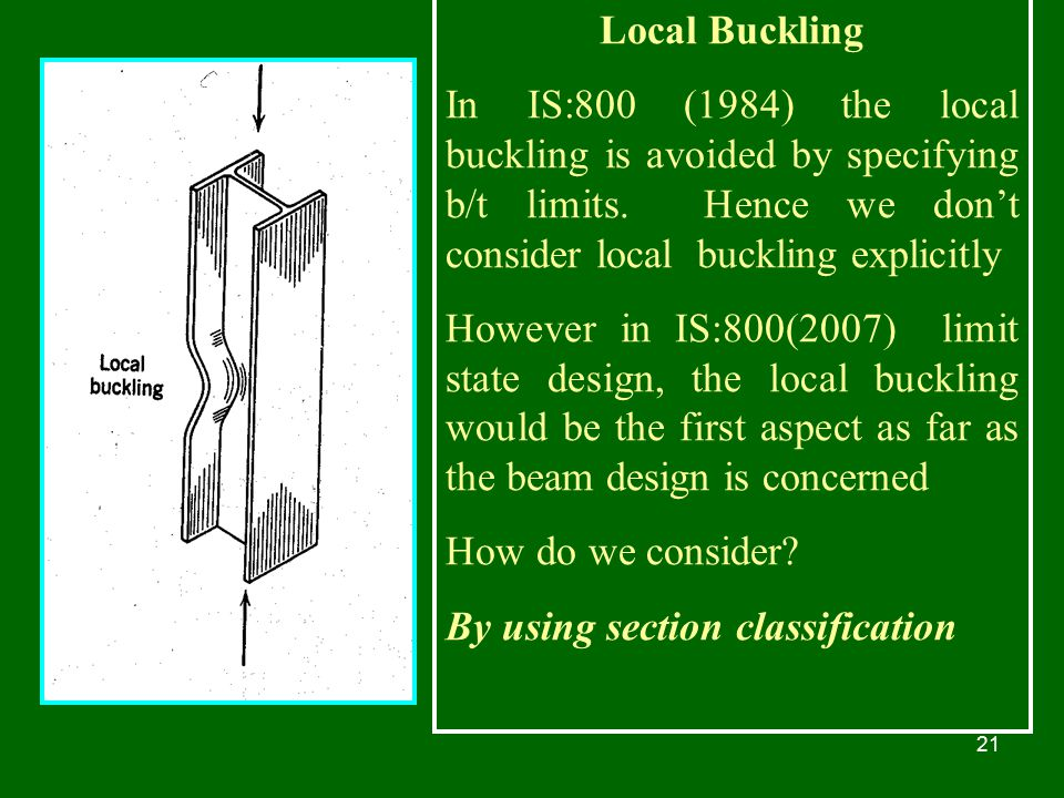 Local Buckling In IS:800 (1984) the local buckling is avoided by specifying b/t limits. Hence we don't consider local buckling explicitly.