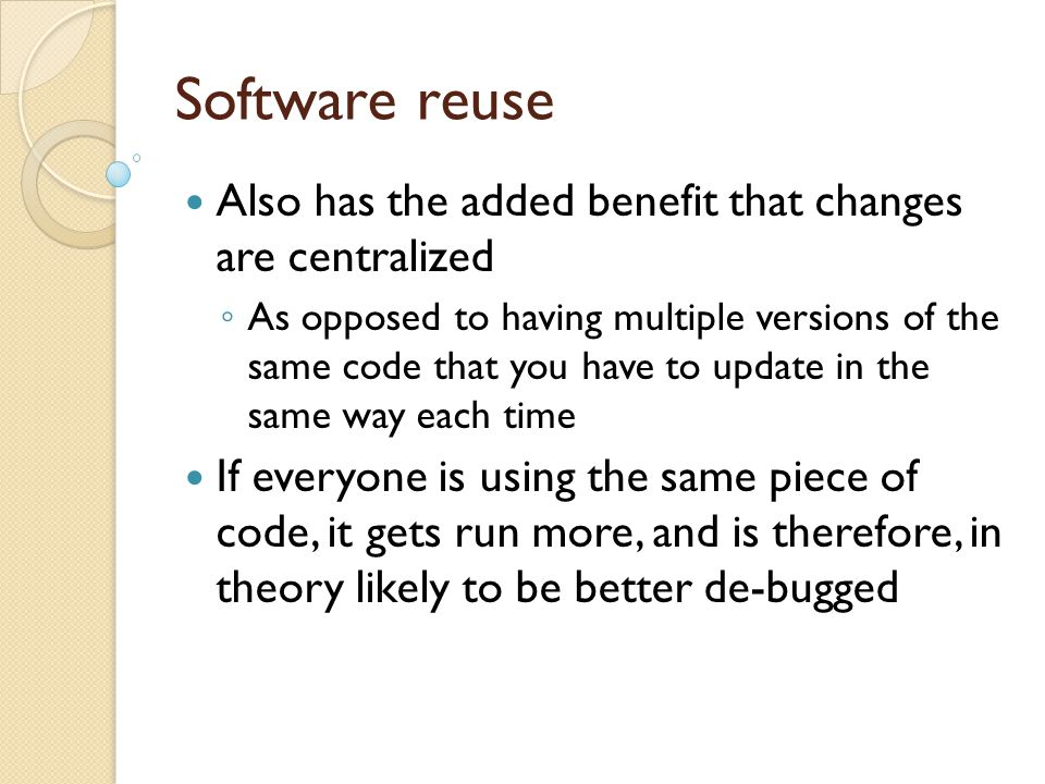 Software reuse Also has the added benefit that changes are centralized