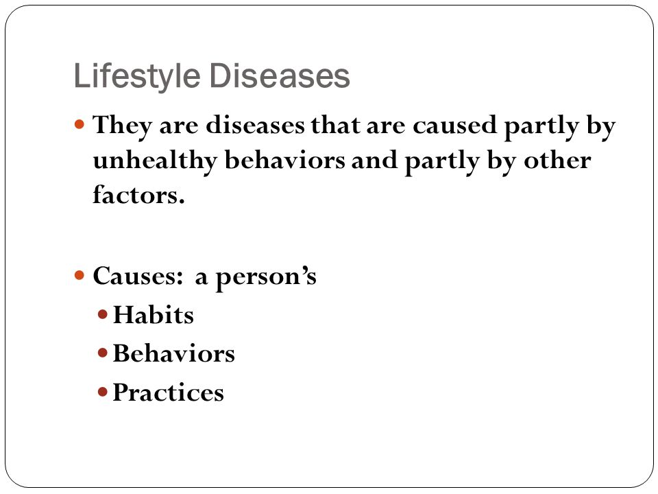 Lifestyle Diseases They are diseases that are caused partly by unhealthy behaviors and partly by other factors.