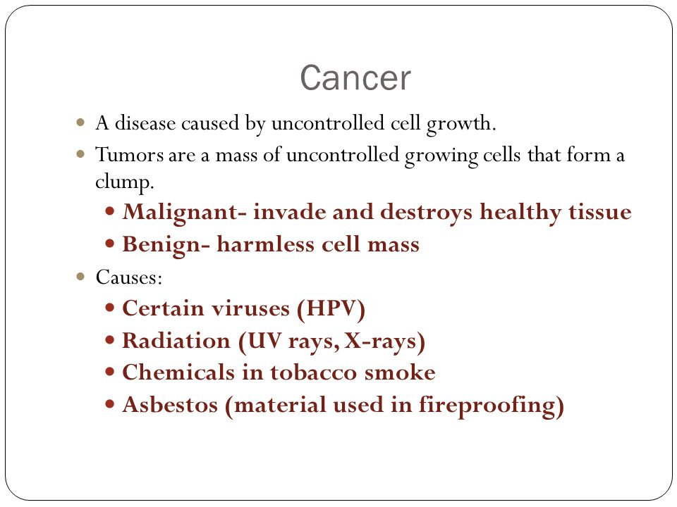 Cancer Malignant- invade and destroys healthy tissue