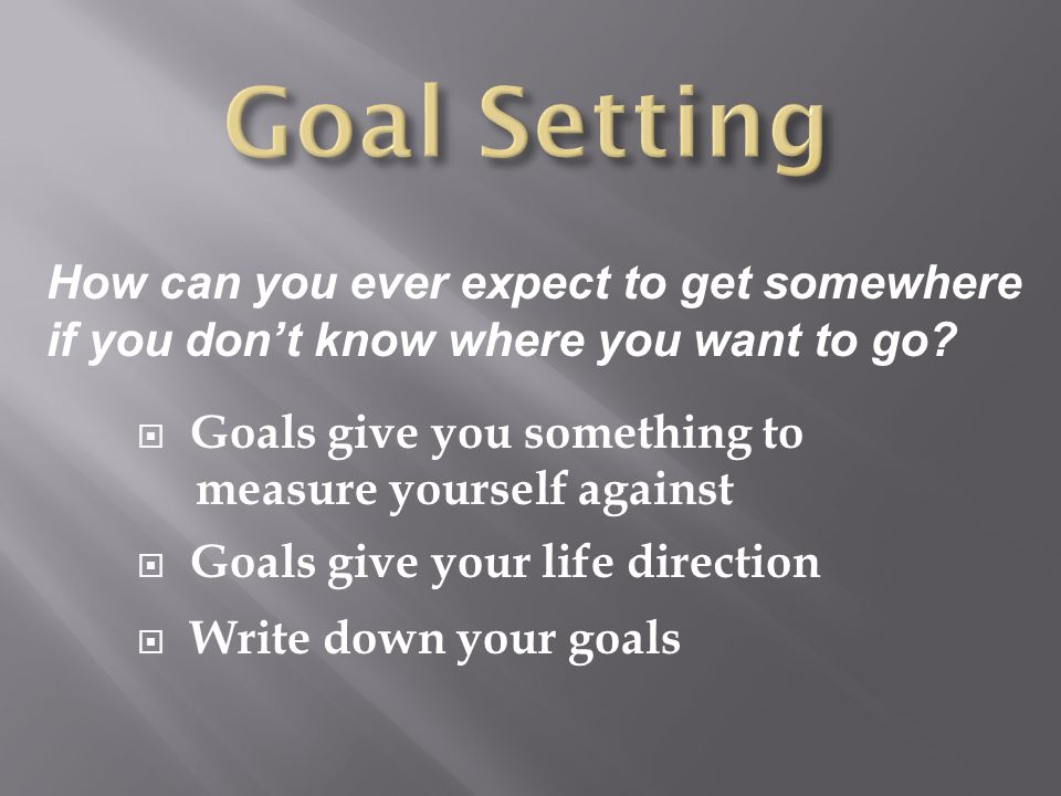 Goal Setting How can you ever expect to get somewhere if you don't know where you want to go Goals give you something to.