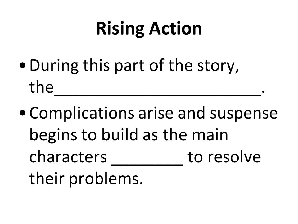 Rising Action Ask yourself: What makes the __________ ___________