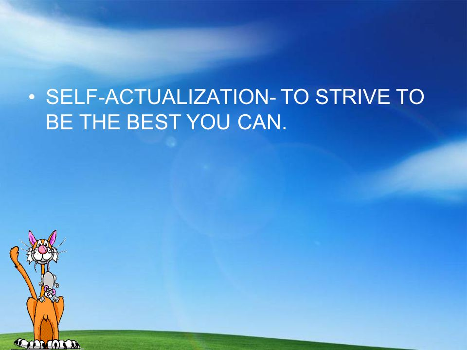 SELF-ACTUALIZATION- TO STRIVE TO BE THE BEST YOU CAN.