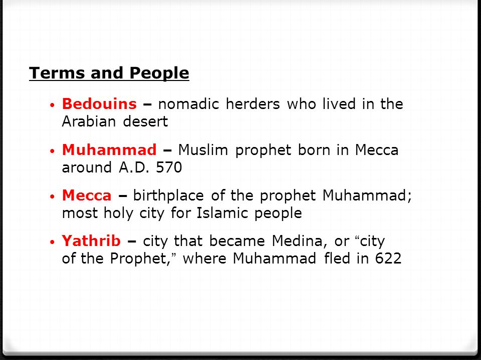 Terms and People Bedouins – nomadic herders who lived in the Arabian desert. Muhammad – Muslim prophet born in Mecca around A.D