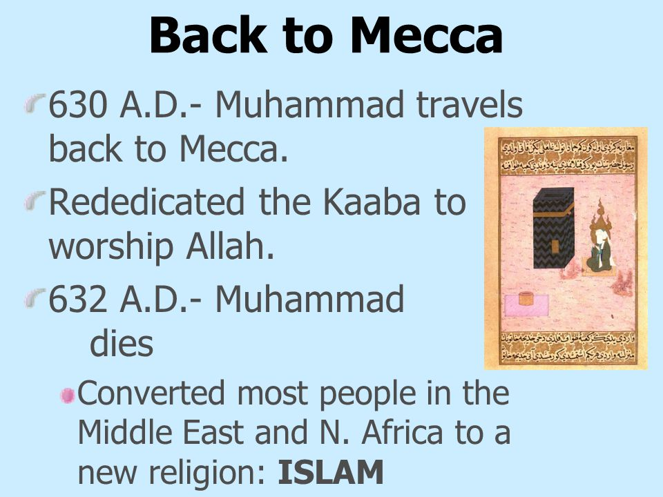 Back to Mecca 630 A.D.- Muhammad travels back to Mecca.