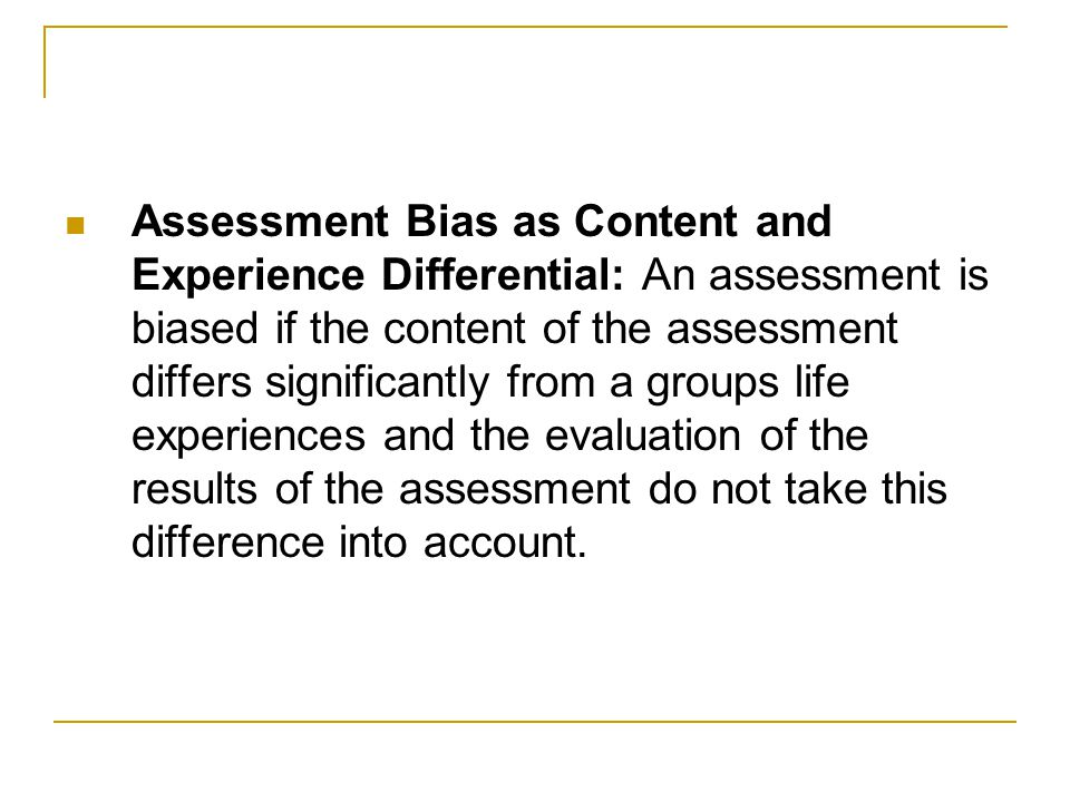 Assessment Bias as Content and Experience Differential: An assessment is biased if the content of the assessment differs significantly from a groups life experiences and the evaluation of the results of the assessment do not take this difference into account.