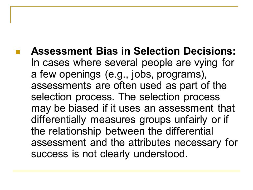 Assessment Bias in Selection Decisions: In cases where several people are vying for a few openings (e.g., jobs, programs), assessments are often used as part of the selection process.