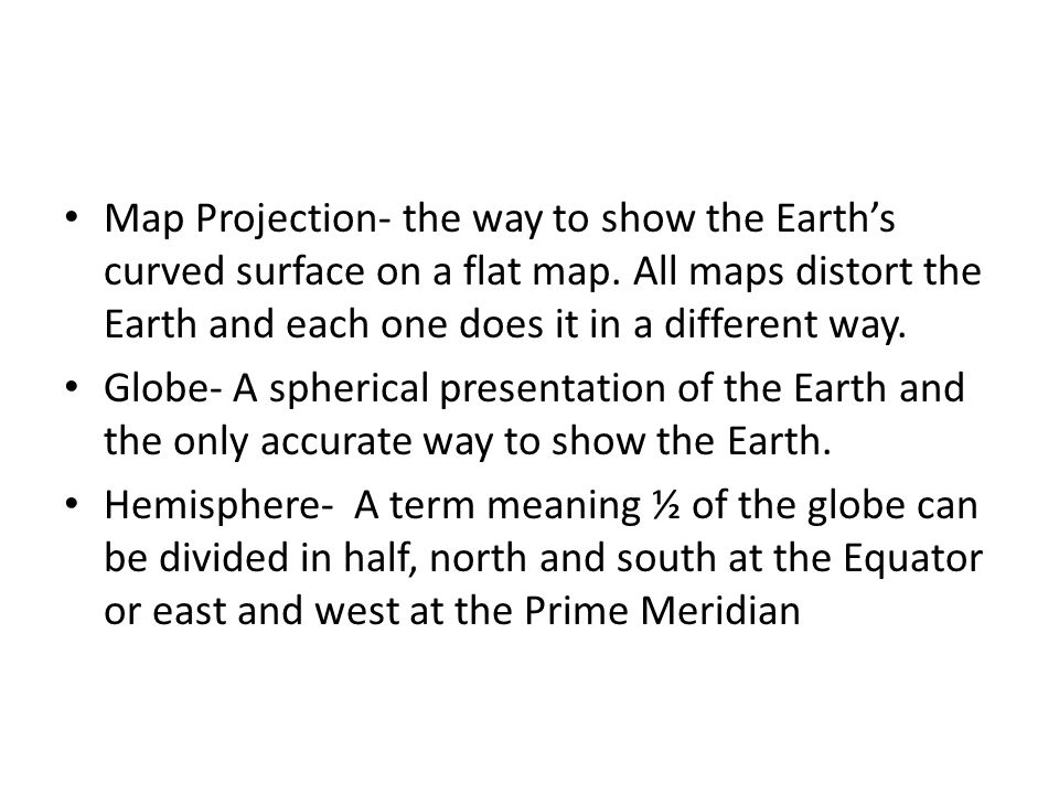 Map Projection- the way to show the Earth's curved surface on a flat map. All maps distort the Earth and each one does it in a different way.